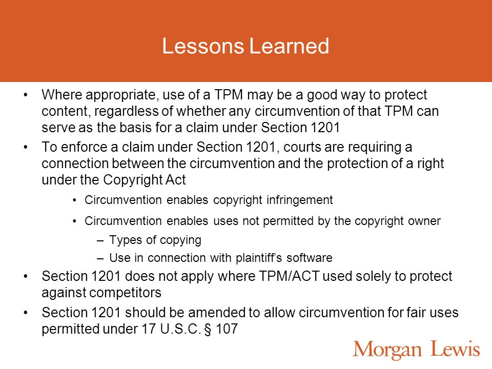 Lessons Learned Where appropriate, use of a TPM may be a good way to protect content, regardless of whether any circumvention of that TPM can serve as the basis for a claim under Section 1201 To enforce a claim under Section 1201, courts are requiring a connection between the circumvention and the protection of a right under the Copyright Act Circumvention enables copyright infringement Circumvention enables uses not permitted by the copyright owner –Types of copying –Use in connection with plaintiff s software Section 1201 does not apply where TPM/ACT used solely to protect against competitors Section 1201 should be amended to allow circumvention for fair uses permitted under 17 U.S.C.