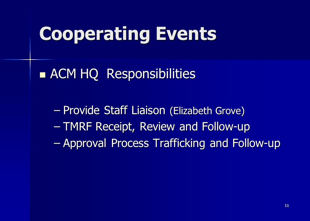11 Cooperating Events ACM HQ Responsibilities ACM HQ Responsibilities –Provide Staff Liaison (Elizabeth Grove) –TMRF Receipt, Review and Follow-up –Approval Process Trafficking and Follow-up