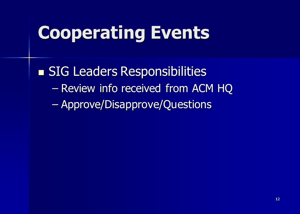 12 Cooperating Events SIG Leaders Responsibilities SIG Leaders Responsibilities –Review info received from ACM HQ –Approve/Disapprove/Questions