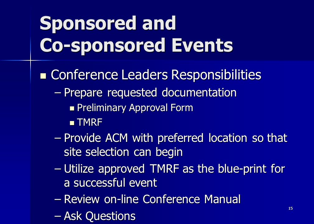 15 Sponsored and Co-sponsored Events Conference Leaders Responsibilities Conference Leaders Responsibilities –Prepare requested documentation Preliminary Approval Form Preliminary Approval Form TMRF TMRF –Provide ACM with preferred location so that site selection can begin –Utilize approved TMRF as the blue-print for a successful event –Review on-line Conference Manual –Ask Questions