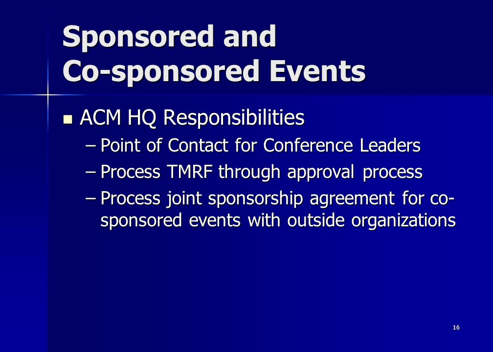 16 Sponsored and Co-sponsored Events ACM HQ Responsibilities ACM HQ Responsibilities –Point of Contact for Conference Leaders –Process TMRF through approval process –Process joint sponsorship agreement for co- sponsored events with outside organizations