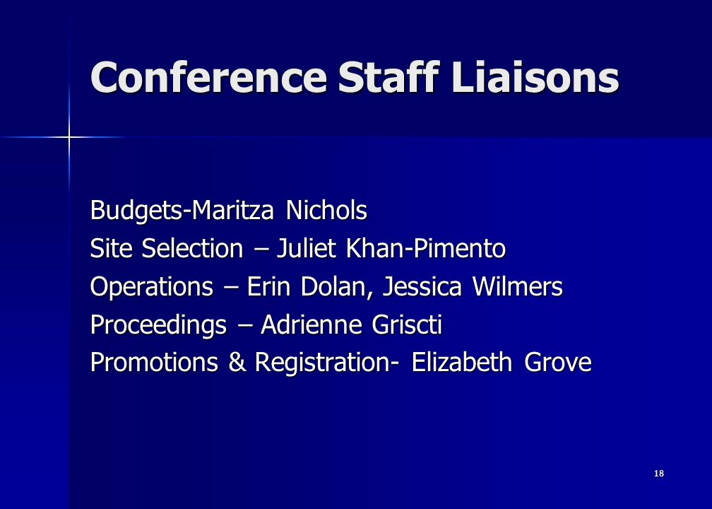 18 Conference Staff Liaisons Budgets-Maritza Nichols Site Selection – Juliet Khan-Pimento Operations – Erin Dolan, Jessica Wilmers Proceedings – Adrienne Griscti Promotions & Registration- Elizabeth Grove