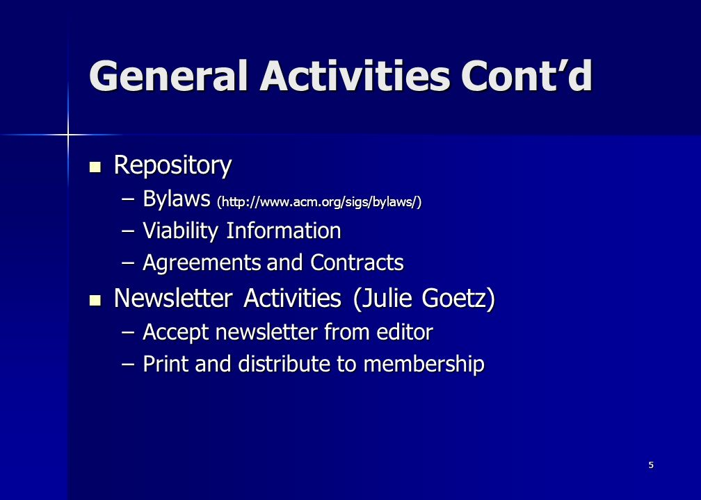 5 General Activities Contd Repository Repository –Bylaws (http://www.acm.org/sigs/bylaws/) –Viability Information –Agreements and Contracts Newsletter Activities (Julie Goetz) Newsletter Activities (Julie Goetz) –Accept newsletter from editor –Print and distribute to membership