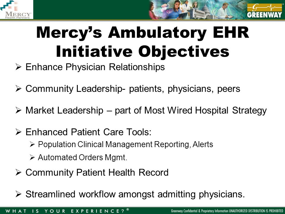 Mercys Ambulatory EHR Initiative Objectives Enhance Physician Relationships Community Leadership- patients, physicians, peers Market Leadership – part of Most Wired Hospital Strategy Enhanced Patient Care Tools: Population Clinical Management Reporting, Alerts Automated Orders Mgmt.