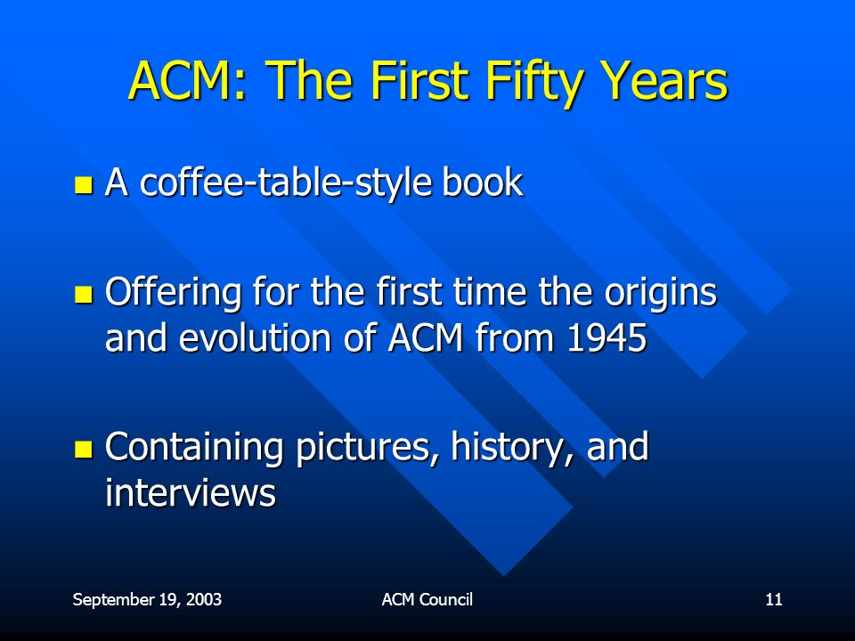 September 19, 2003ACM Council11 ACM: The First Fifty Years A coffee-table-style book A coffee-table-style book Offering for the first time the origins and evolution of ACM from 1945 Offering for the first time the origins and evolution of ACM from 1945 Containing pictures, history, and interviews Containing pictures, history, and interviews