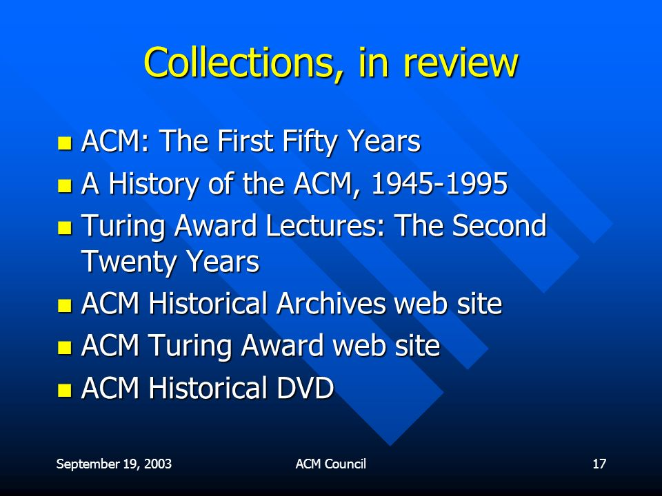 September 19, 2003ACM Council17 Collections, in review ACM: The First Fifty Years ACM: The First Fifty Years A History of the ACM, 1945-1995 A History of the ACM, 1945-1995 Turing Award Lectures: The Second Twenty Years Turing Award Lectures: The Second Twenty Years ACM Historical Archives web site ACM Historical Archives web site ACM Turing Award web site ACM Turing Award web site ACM Historical DVD ACM Historical DVD