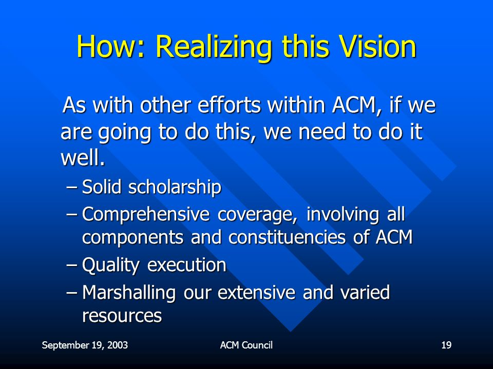 September 19, 2003ACM Council19 How: Realizing this Vision As with other efforts within ACM, if we are going to do this, we need to do it well.