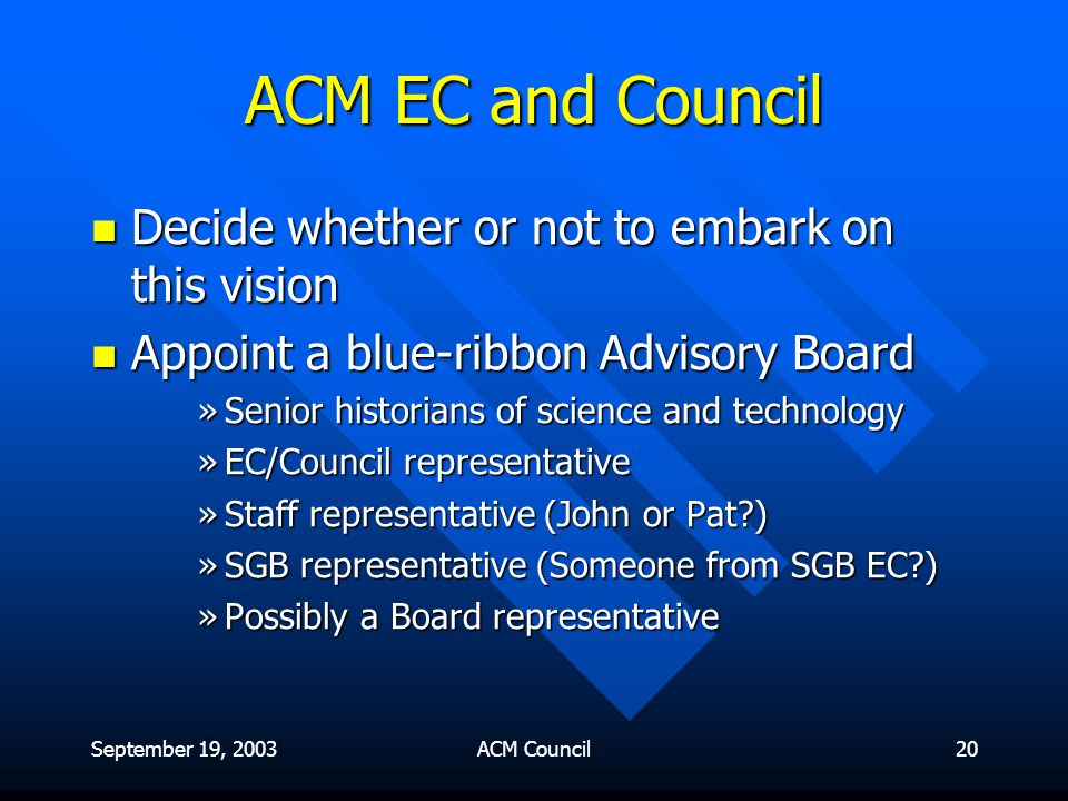 September 19, 2003ACM Council20 ACM EC and Council Decide whether or not to embark on this vision Decide whether or not to embark on this vision Appoint a blue-ribbon Advisory Board Appoint a blue-ribbon Advisory Board »Senior historians of science and technology »EC/Council representative »Staff representative (John or Pat ) »SGB representative (Someone from SGB EC ) »Possibly a Board representative
