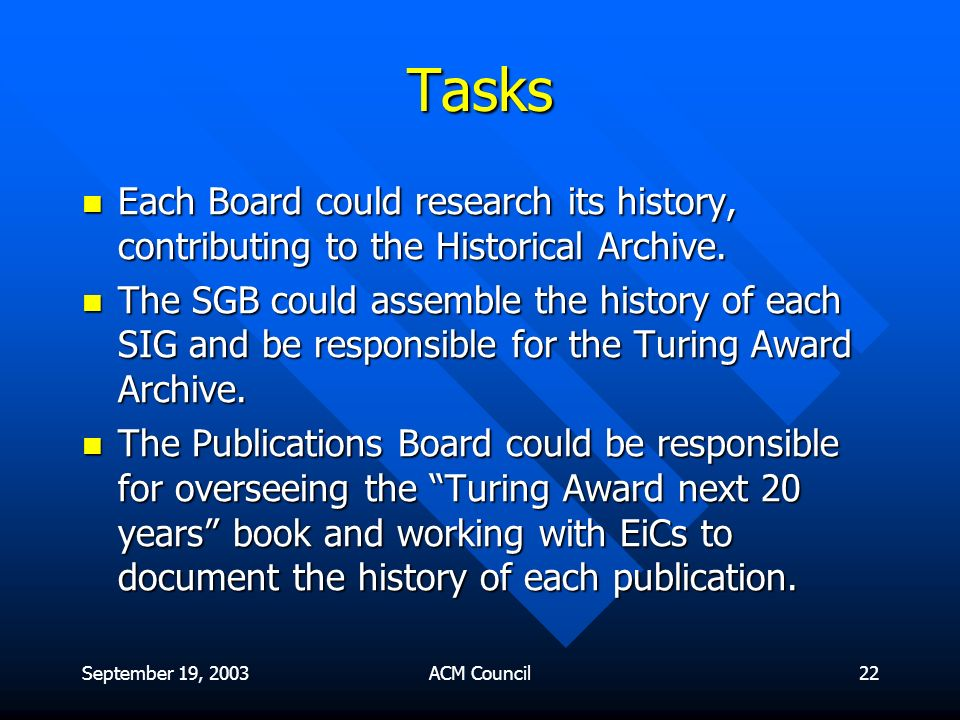 September 19, 2003ACM Council22 Tasks Each Board could research its history, contributing to the Historical Archive.