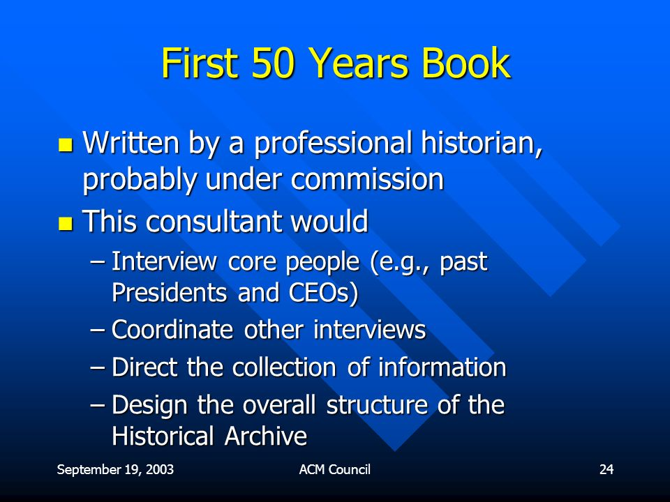 September 19, 2003ACM Council24 First 50 Years Book Written by a professional historian, probably under commission Written by a professional historian, probably under commission This consultant would This consultant would –Interview core people (e.g., past Presidents and CEOs) –Coordinate other interviews –Direct the collection of information –Design the overall structure of the Historical Archive