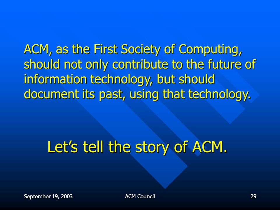 September 19, 2003ACM Council29 ACM, as the First Society of Computing, should not only contribute to the future of information technology, but should document its past, using that technology.