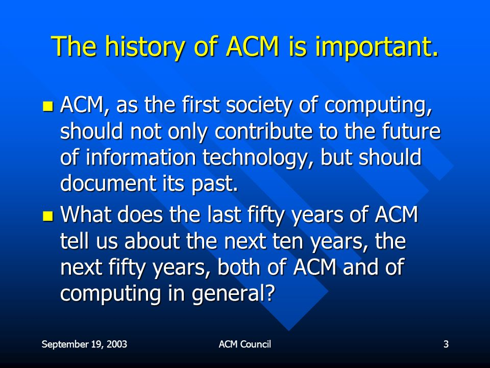 September 19, 2003ACM Council3 The history of ACM is important.