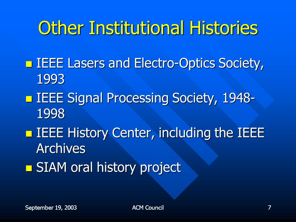 September 19, 2003ACM Council7 Other Institutional Histories IEEE Lasers and Electro-Optics Society, 1993 IEEE Lasers and Electro-Optics Society, 1993 IEEE Signal Processing Society, 1948- 1998 IEEE Signal Processing Society, 1948- 1998 IEEE History Center, including the IEEE Archives IEEE History Center, including the IEEE Archives SIAM oral history project SIAM oral history project