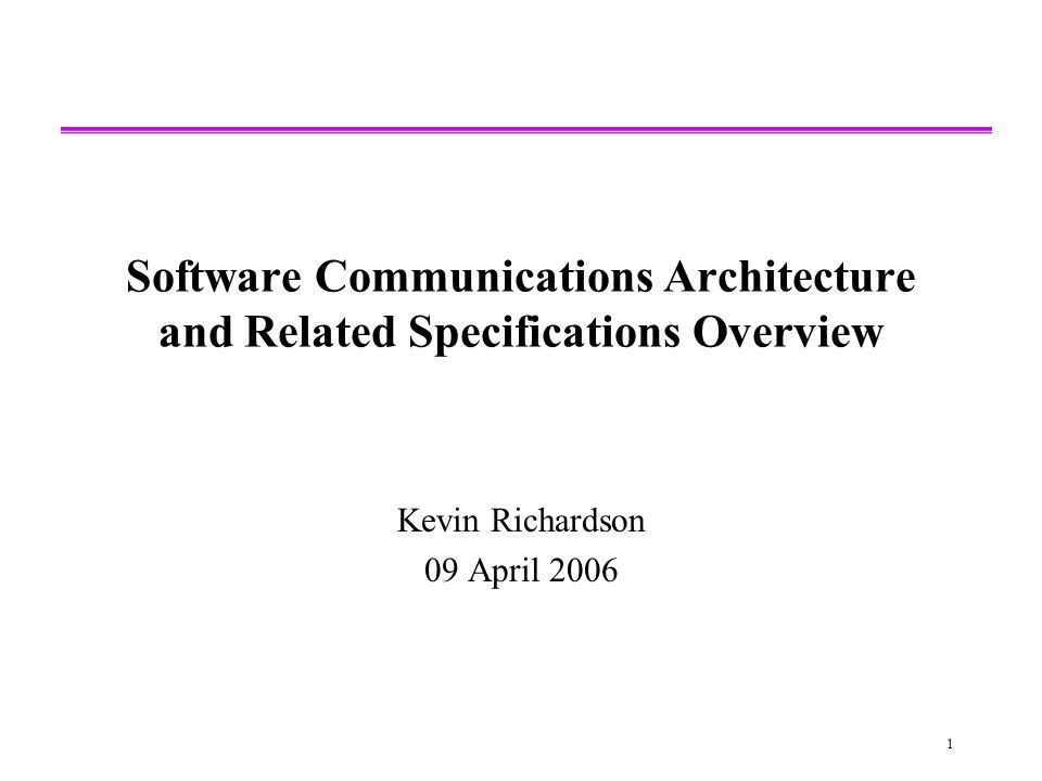 1 Software Communications Architecture and Related Specifications Overview Kevin Richardson 09 April 2006