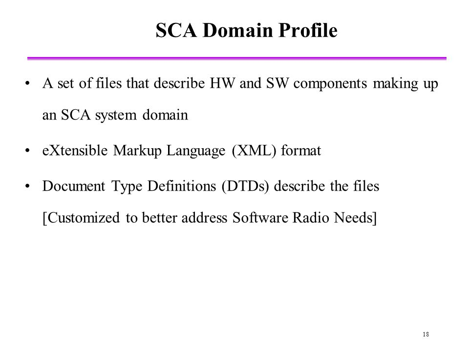 18 SCA Domain Profile A set of files that describe HW and SW components making up an SCA system domain eXtensible Markup Language (XML) format Document Type Definitions (DTDs) describe the files [Customized to better address Software Radio Needs]