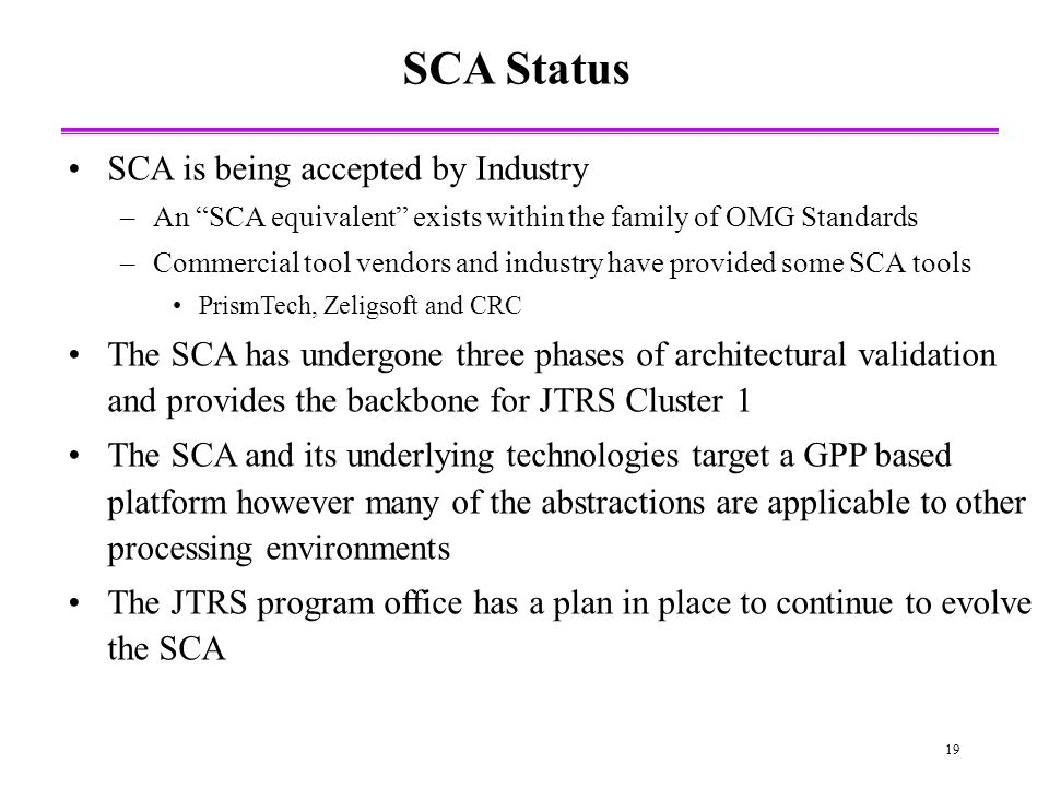 19 SCA Status SCA is being accepted by Industry –An SCA equivalent exists within the family of OMG Standards –Commercial tool vendors and industry have provided some SCA tools PrismTech, Zeligsoft and CRC The SCA has undergone three phases of architectural validation and provides the backbone for JTRS Cluster 1 The SCA and its underlying technologies target a GPP based platform however many of the abstractions are applicable to other processing environments The JTRS program office has a plan in place to continue to evolve the SCA