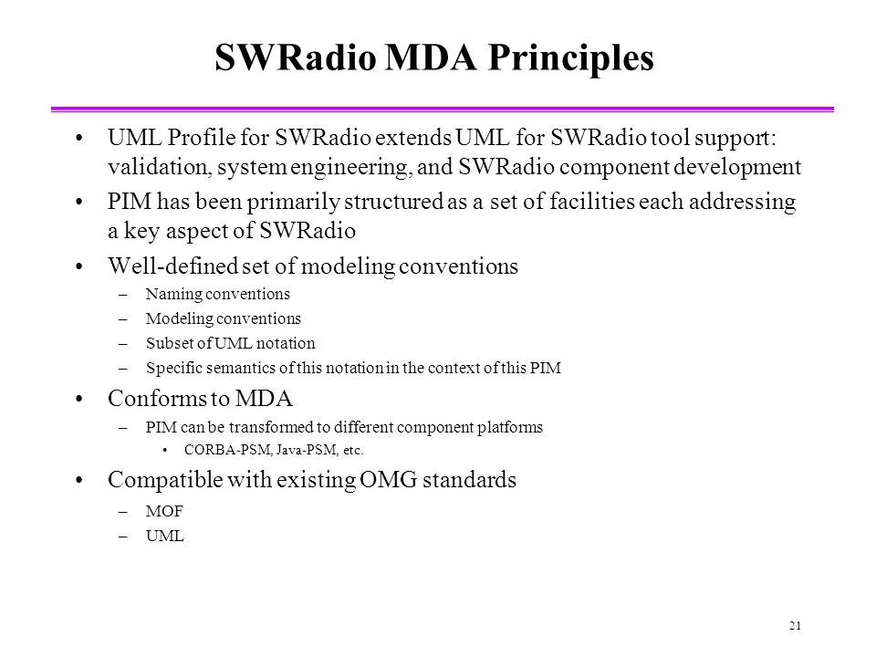 21 SWRadio MDA Principles UML Profile for SWRadio extends UML for SWRadio tool support: validation, system engineering, and SWRadio component development PIM has been primarily structured as a set of facilities each addressing a key aspect of SWRadio Well-defined set of modeling conventions –Naming conventions –Modeling conventions –Subset of UML notation –Specific semantics of this notation in the context of this PIM Conforms to MDA –PIM can be transformed to different component platforms CORBA-PSM, Java-PSM, etc.