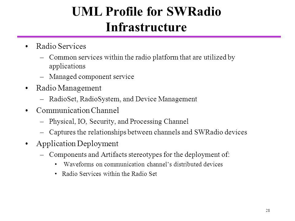 28 UML Profile for SWRadio Infrastructure Radio Services –Common services within the radio platform that are utilized by applications –Managed component service Radio Management –RadioSet, RadioSystem, and Device Management Communication Channel –Physical, IO, Security, and Processing Channel –Captures the relationships between channels and SWRadio devices Application Deployment –Components and Artifacts stereotypes for the deployment of: Waveforms on communication channels distributed devices Radio Services within the Radio Set