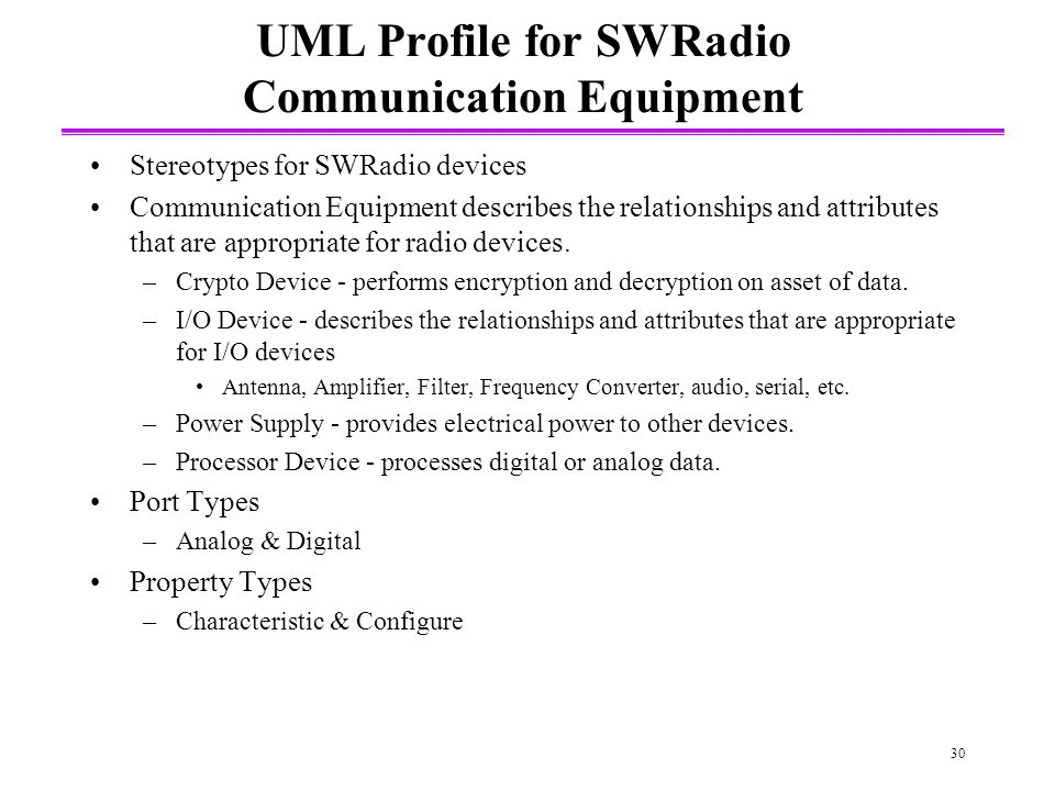 30 UML Profile for SWRadio Communication Equipment Stereotypes for SWRadio devices Communication Equipment describes the relationships and attributes that are appropriate for radio devices.