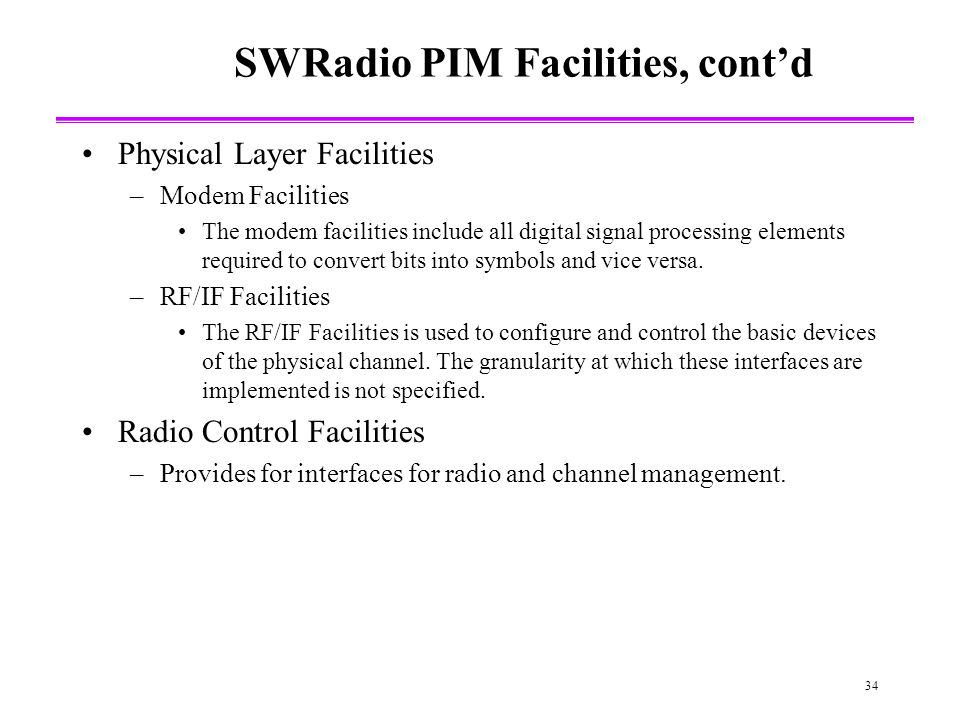 34 SWRadio PIM Facilities, contd Physical Layer Facilities –Modem Facilities The modem facilities include all digital signal processing elements required to convert bits into symbols and vice versa.