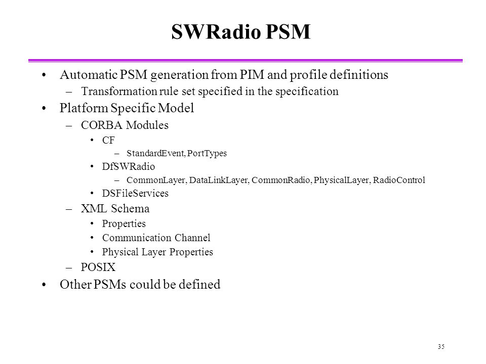 35 SWRadio PSM Automatic PSM generation from PIM and profile definitions –Transformation rule set specified in the specification Platform Specific Model –CORBA Modules CF –StandardEvent, PortTypes DfSWRadio –CommonLayer, DataLinkLayer, CommonRadio, PhysicalLayer, RadioControl DSFileServices –XML Schema Properties Communication Channel Physical Layer Properties –POSIX Other PSMs could be defined