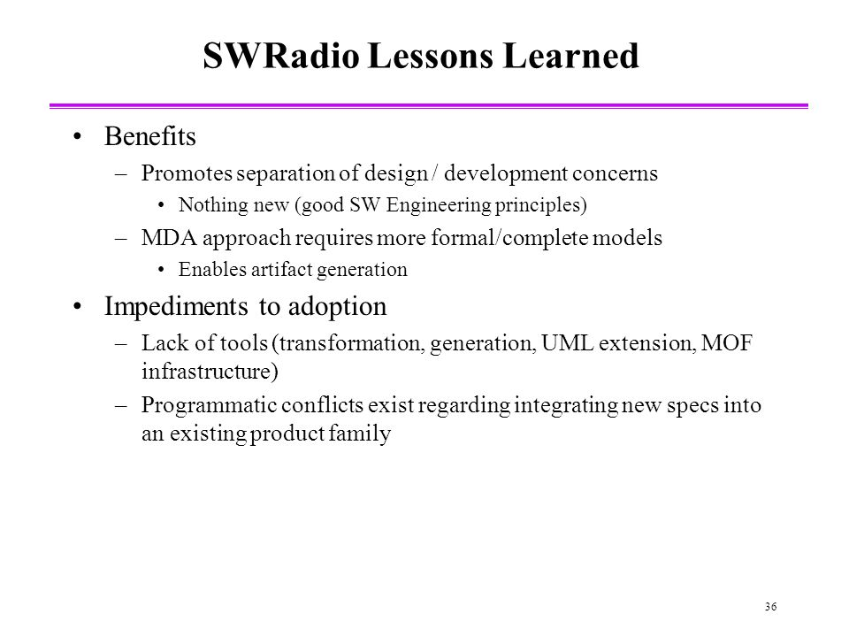 36 SWRadio Lessons Learned Benefits –Promotes separation of design / development concerns Nothing new (good SW Engineering principles) –MDA approach requires more formal/complete models Enables artifact generation Impediments to adoption –Lack of tools (transformation, generation, UML extension, MOF infrastructure) –Programmatic conflicts exist regarding integrating new specs into an existing product family