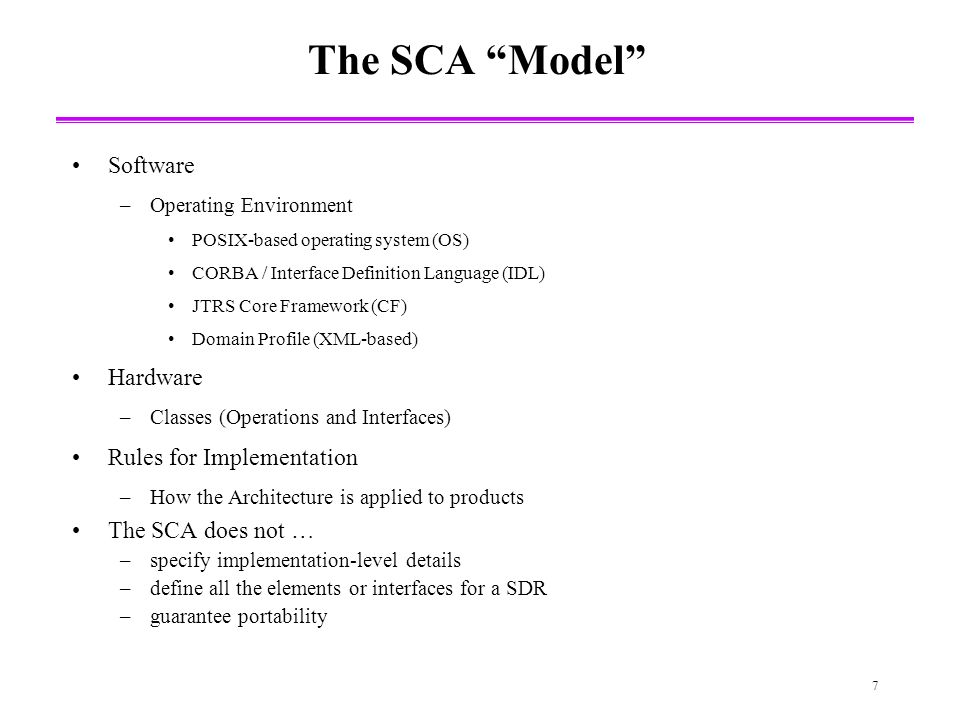 7 The SCA Model Software –Operating Environment POSIX-based operating system (OS) CORBA / Interface Definition Language (IDL) JTRS Core Framework (CF) Domain Profile (XML-based) Hardware –Classes (Operations and Interfaces) Rules for Implementation –How the Architecture is applied to products The SCA does not … –specify implementation-level details –define all the elements or interfaces for a SDR –guarantee portability