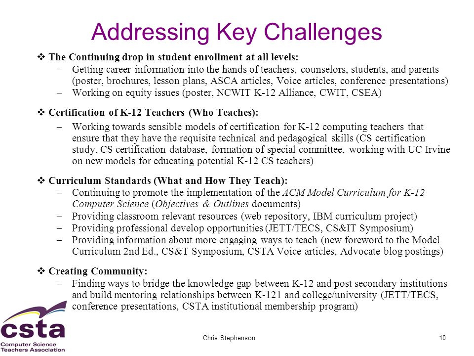 02/05/07Chris Stephenson10 Addressing Key Challenges The Continuing drop in student enrollment at all levels: –Getting career information into the hands of teachers, counselors, students, and parents (poster, brochures, lesson plans, ASCA articles, Voice articles, conference presentations) –Working on equity issues (poster, NCWIT K-12 Alliance, CWIT, CSEA) Certification of K-12 Teachers (Who Teaches): –Working towards sensible models of certification for K-12 computing teachers that ensure that they have the requisite technical and pedagogical skills (CS certification study, CS certification database, formation of special committee, working with UC Irvine on new models for educating potential K-12 CS teachers) Curriculum Standards (What and How They Teach): –Continuing to promote the implementation of the ACM Model Curriculum for K-12 Computer Science (Objectives & Outlines documents) –Providing classroom relevant resources (web repository, IBM curriculum project) –Providing professional develop opportunities (JETT/TECS, CS&IT Symposium) –Providing information about more engaging ways to teach (new foreword to the Model Curriculum 2nd Ed., CS&T Symposium, CSTA Voice articles, Advocate blog postings) Creating Community: –Finding ways to bridge the knowledge gap between K-12 and post secondary institutions and build mentoring relationships between K-121 and college/university (JETT/TECS, conference presentations, CSTA institutional membership program)