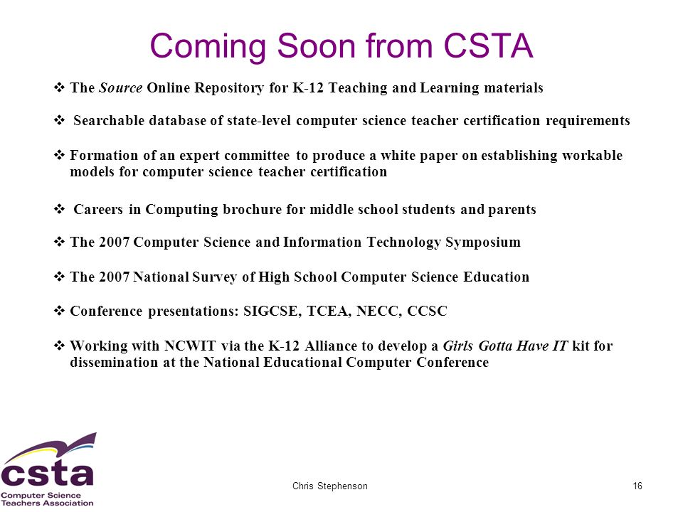 02/05/07Chris Stephenson16 Coming Soon from CSTA The Source Online Repository for K-12 Teaching and Learning materials Searchable database of state-level computer science teacher certification requirements Formation of an expert committee to produce a white paper on establishing workable models for computer science teacher certification Careers in Computing brochure for middle school students and parents The 2007 Computer Science and Information Technology Symposium The 2007 National Survey of High School Computer Science Education Conference presentations: SIGCSE, TCEA, NECC, CCSC Working with NCWIT via the K-12 Alliance to develop a Girls Gotta Have IT kit for dissemination at the National Educational Computer Conference