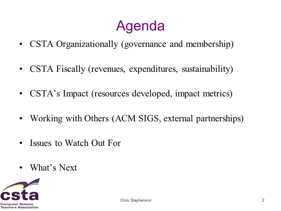 02/05/07Chris Stephenson2 Agenda CSTA Organizationally (governance and membership) CSTA Fiscally (revenues, expenditures, sustainability) CSTAs Impact (resources developed, impact metrics) Working with Others (ACM SIGS, external partnerships) Issues to Watch Out For Whats Next