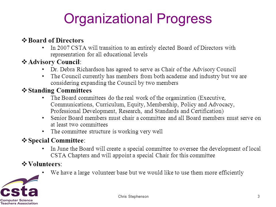 02/05/07Chris Stephenson3 Organizational Progress Board of Directors In 2007 CSTA will transition to an entirely elected Board of Directors with representation for all educational levels Advisory Council: Dr.