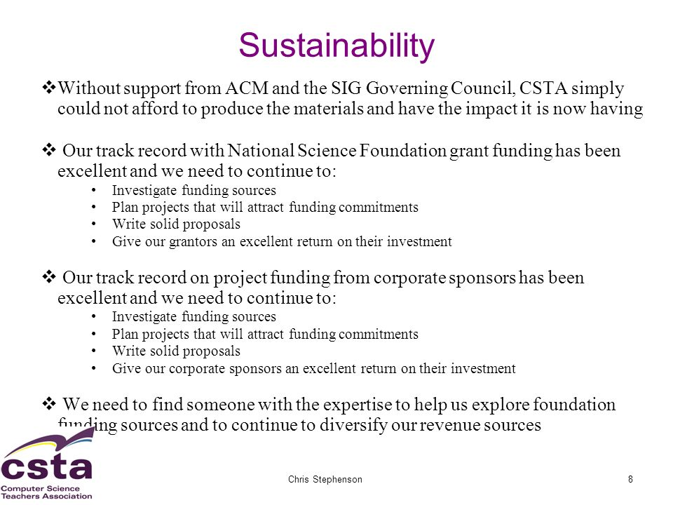 02/05/07Chris Stephenson8 Sustainability Without support from ACM and the SIG Governing Council, CSTA simply could not afford to produce the materials and have the impact it is now having Our track record with National Science Foundation grant funding has been excellent and we need to continue to: Investigate funding sources Plan projects that will attract funding commitments Write solid proposals Give our grantors an excellent return on their investment Our track record on project funding from corporate sponsors has been excellent and we need to continue to: Investigate funding sources Plan projects that will attract funding commitments Write solid proposals Give our corporate sponsors an excellent return on their investment We need to find someone with the expertise to help us explore foundation funding sources and to continue to diversify our revenue sources