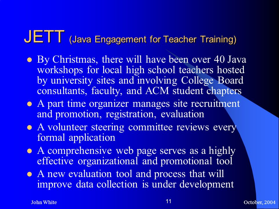October, 2004 John White 11 JETT (Java Engagement for Teacher Training) By Christmas, there will have been over 40 Java workshops for local high school teachers hosted by university sites and involving College Board consultants, faculty, and ACM student chapters A part time organizer manages site recruitment and promotion, registration, evaluation A volunteer steering committee reviews every formal application A comprehensive web page serves as a highly effective organizational and promotional tool A new evaluation tool and process that will improve data collection is under development