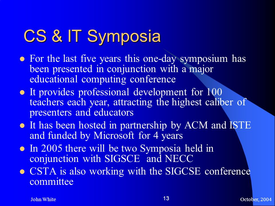 October, 2004 John White 13 CS & IT Symposia For the last five years this one-day symposium has been presented in conjunction with a major educational computing conference It provides professional development for 100 teachers each year, attracting the highest caliber of presenters and educators It has been hosted in partnership by ACM and ISTE and funded by Microsoft for 4 years In 2005 there will be two Symposia held in conjunction with SIGSCE and NECC CSTA is also working with the SIGCSE conference committee