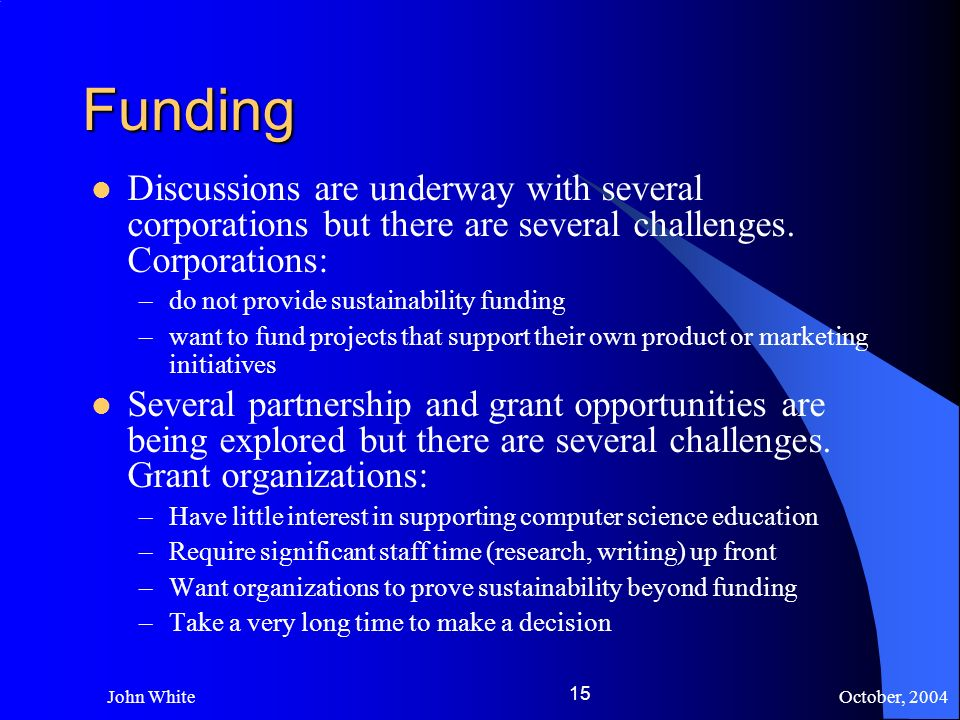 October, 2004 John White 15 Funding Discussions are underway with several corporations but there are several challenges.