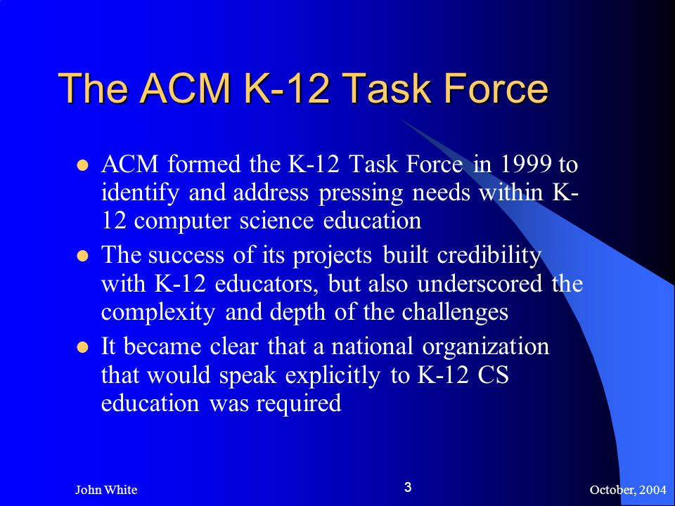 October, 2004 John White 3 The ACM K-12 Task Force ACM formed the K-12 Task Force in 1999 to identify and address pressing needs within K- 12 computer science education The success of its projects built credibility with K-12 educators, but also underscored the complexity and depth of the challenges It became clear that a national organization that would speak explicitly to K-12 CS education was required