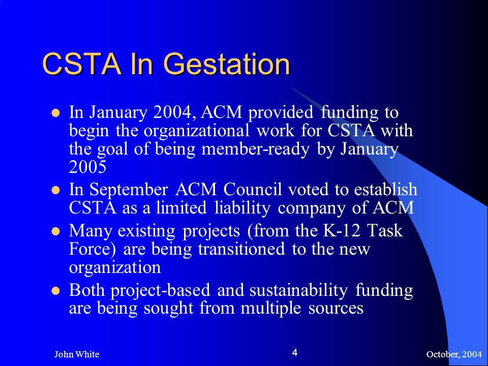 October, 2004 John White 4 CSTA In Gestation In January 2004, ACM provided funding to begin the organizational work for CSTA with the goal of being member-ready by January 2005 In September ACM Council voted to establish CSTA as a limited liability company of ACM Many existing projects (from the K-12 Task Force) are being transitioned to the new organization Both project-based and sustainability funding are being sought from multiple sources