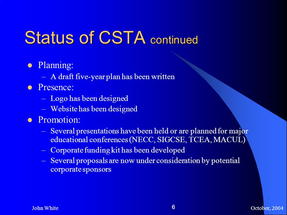 October, 2004 John White 6 Status of CSTA continued Planning: –A draft five-year plan has been written Presence: –Logo has been designed –Website has been designed Promotion: –Several presentations have been held or are planned for major educational conferences (NECC, SIGCSE, TCEA, MACUL) –Corporate funding kit has been developed –Several proposals are now under consideration by potential corporate sponsors