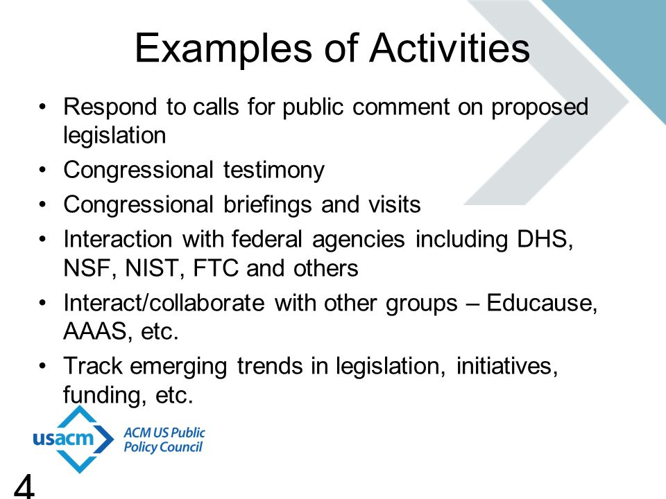 4 Examples of Activities Respond to calls for public comment on proposed legislation Congressional testimony Congressional briefings and visits Interaction with federal agencies including DHS, NSF, NIST, FTC and others Interact/collaborate with other groups – Educause, AAAS, etc.