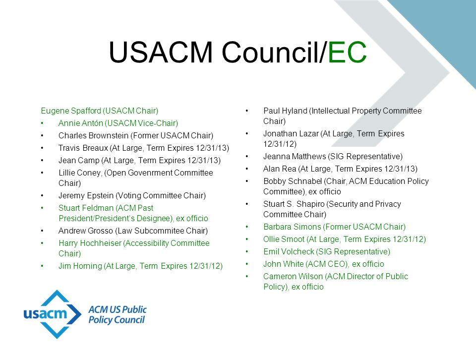 USACM Council/EC Eugene Spafford (USACM Chair) Annie Antón (USACM Vice-Chair) Charles Brownstein (Former USACM Chair) Travis Breaux (At Large, Term Expires 12/31/13) Jean Camp (At Large, Term Expires 12/31/13) Lillie Coney, (Open Govenrment Committee Chair) Jeremy Epstein (Voting Committee Chair) Stuart Feldman (ACM Past President/Presidents Designee), ex officio Andrew Grosso (Law Subcommitee Chair) Harry Hochheiser (Accessibility Committee Chair) Jim Horning (At Large, Term Expires 12/31/12) Paul Hyland (Intellectual Property Committee Chair) Jonathan Lazar (At Large, Term Expires 12/31/12) Jeanna Matthews (SIG Representative) Alan Rea (At Large, Term Expires 12/31/13) Bobby Schnabel (Chair, ACM Education Policy Committee), ex officio Stuart S.