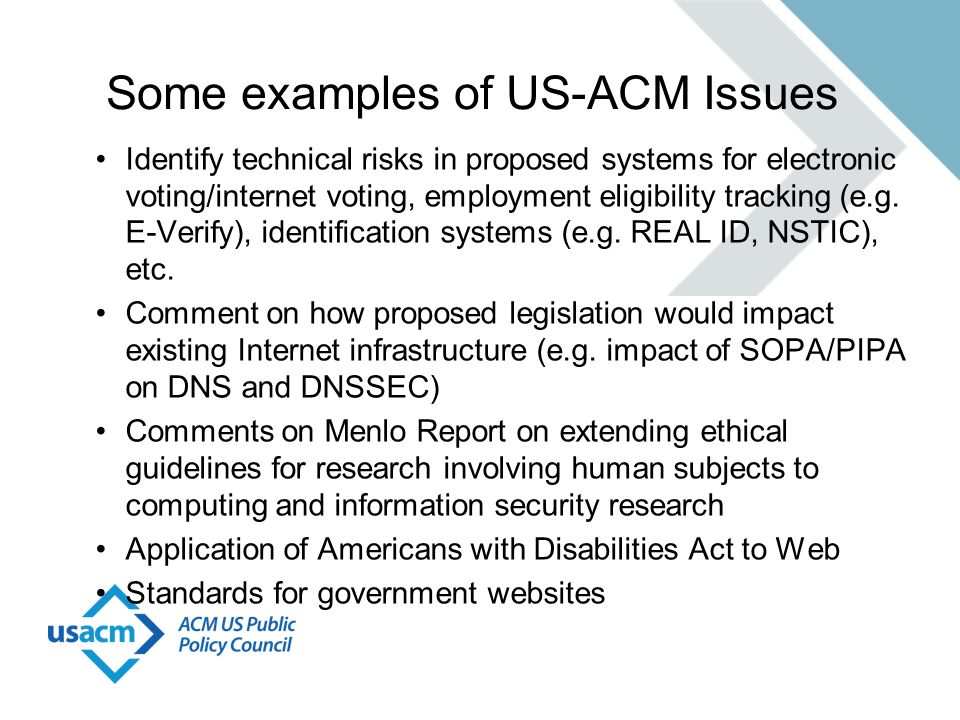 Some examples of US-ACM Issues Identify technical risks in proposed systems for electronic voting/internet voting, employment eligibility tracking (e.g.