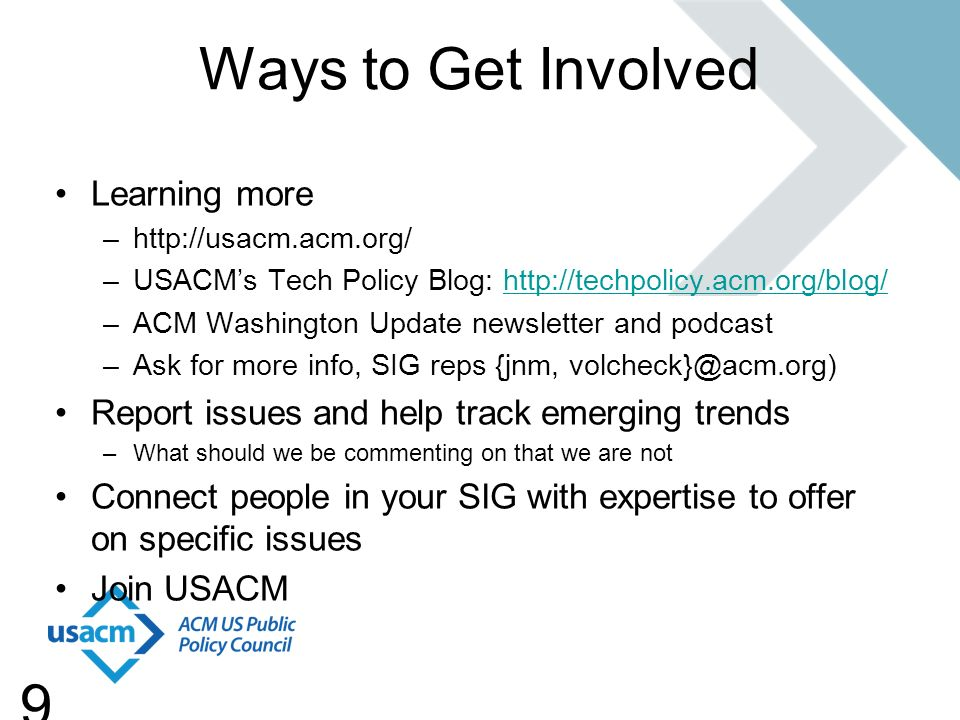 9 Ways to Get Involved Learning more –http://usacm.acm.org/ –USACMs Tech Policy Blog: http://techpolicy.acm.org/blog/http://techpolicy.acm.org/blog/ –ACM Washington Update newsletter and podcast –Ask for more info, SIG reps {jnm, volcheck}@acm.org) Report issues and help track emerging trends –What should we be commenting on that we are not Connect people in your SIG with expertise to offer on specific issues Join USACM