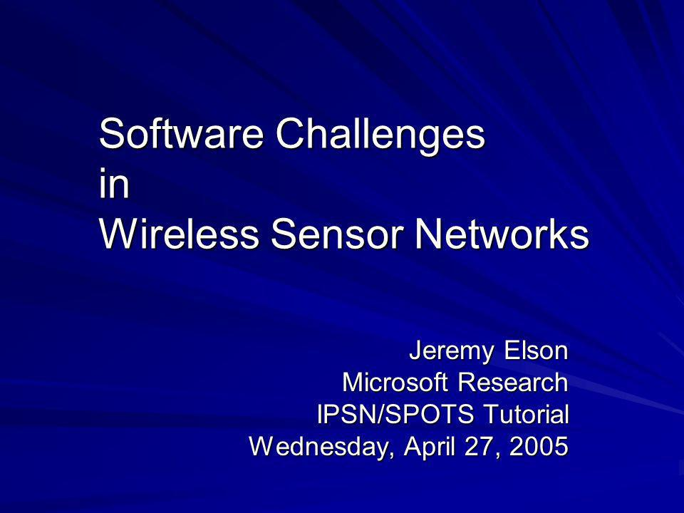 Software Challenges in Wireless Sensor Networks Jeremy Elson Microsoft Research IPSN/SPOTS Tutorial Wednesday, April 27, 2005