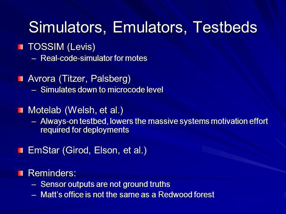 Simulators, Emulators, Testbeds TOSSIM (Levis) –Real-code-simulator for motes Avrora (Titzer, Palsberg) –Simulates down to microcode level Motelab (Welsh, et al.) –Always-on testbed, lowers the massive systems motivation effort required for deployments EmStar (Girod, Elson, et al.) Reminders: –Sensor outputs are not ground truths –Matts office is not the same as a Redwood forest
