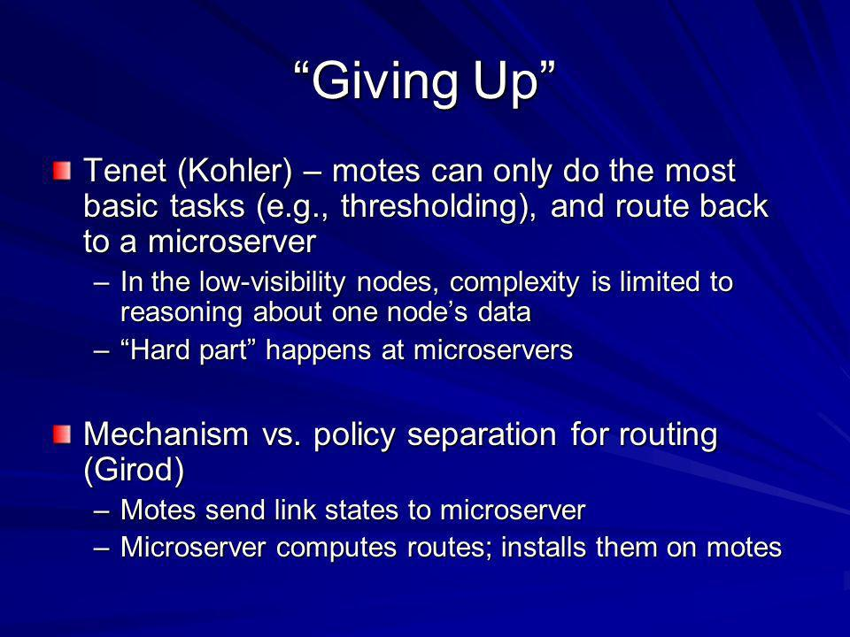 Giving Up Tenet (Kohler) – motes can only do the most basic tasks (e.g., thresholding), and route back to a microserver –In the low-visibility nodes, complexity is limited to reasoning about one nodes data –Hard part happens at microservers Mechanism vs.
