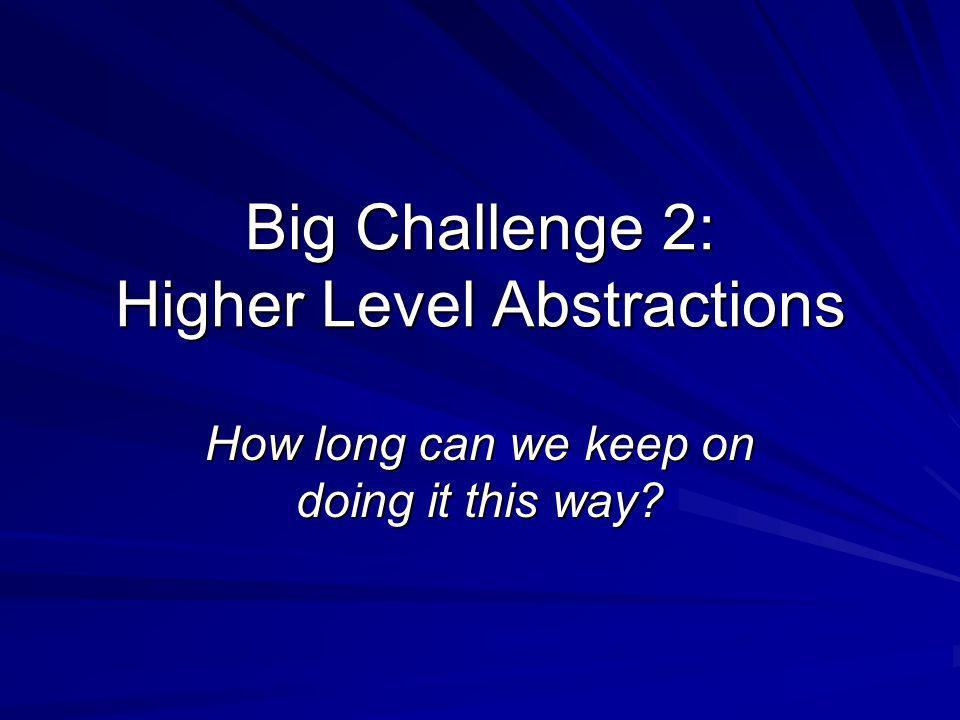 Big Challenge 2: Higher Level Abstractions How long can we keep on doing it this way