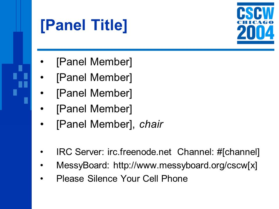 [Panel Title] [Panel Member] [Panel Member], chair IRC Server: irc.freenode.net Channel: #[channel] MessyBoard: http://www.messyboard.org/cscw[x] Please Silence Your Cell Phone