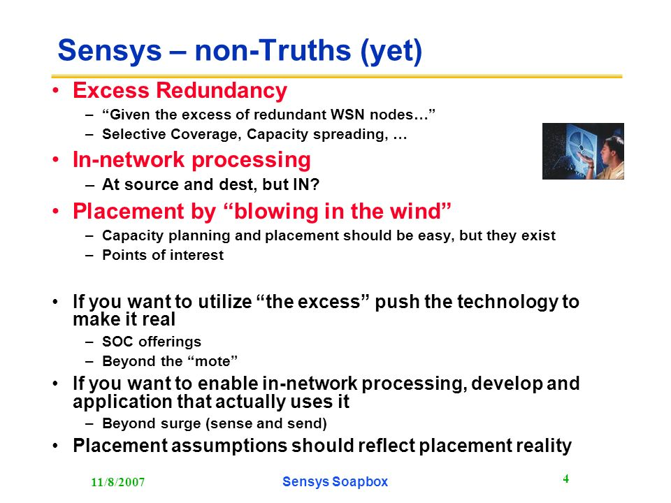 11/8/2007Sensys Soapbox 4 Sensys – non-Truths (yet) Excess Redundancy –Given the excess of redundant WSN nodes… –Selective Coverage, Capacity spreading, … In-network processing –At source and dest, but IN.