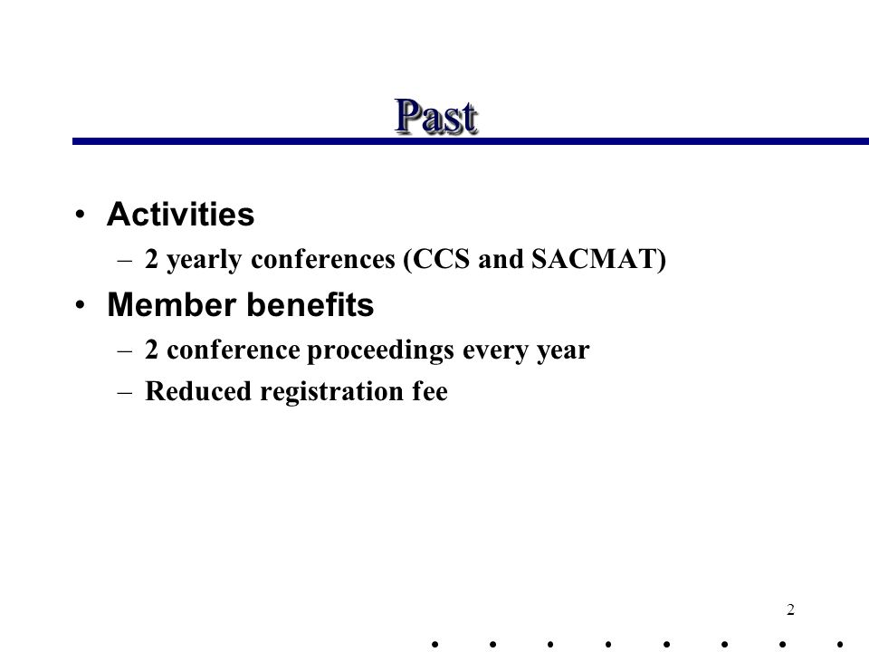 2 PastPast Activities –2 yearly conferences (CCS and SACMAT) Member benefits –2 conference proceedings every year –Reduced registration fee