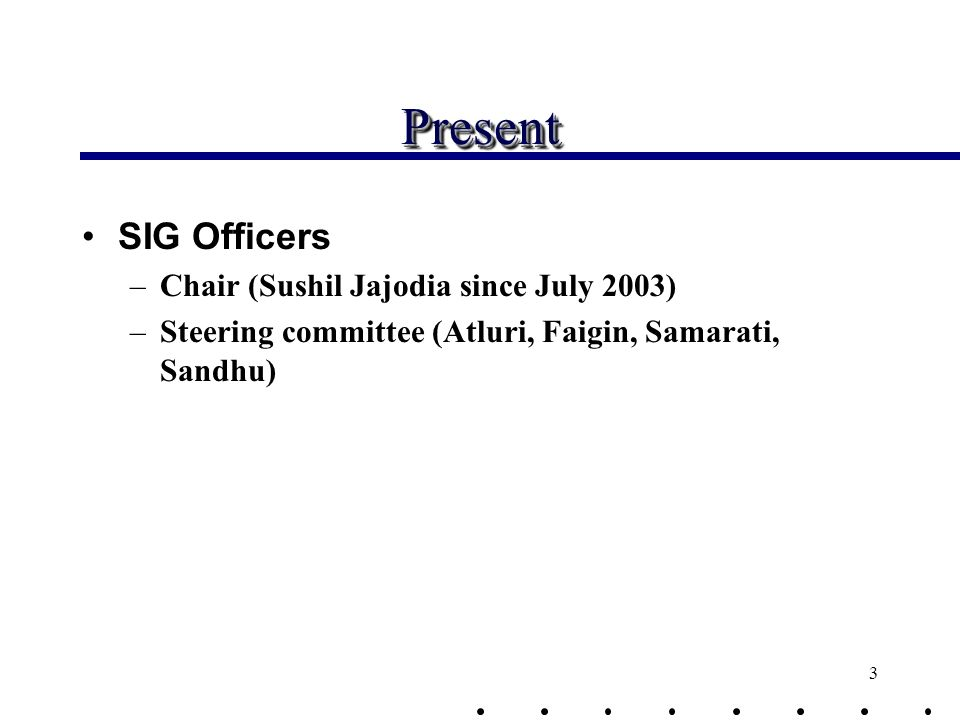 3 PresentPresent SIG Officers –Chair (Sushil Jajodia since July 2003) –Steering committee (Atluri, Faigin, Samarati, Sandhu)